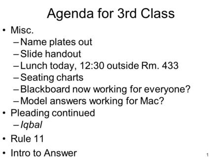 1 Agenda for 3rd Class Misc. –Name plates out –Slide handout –Lunch today, 12:30 outside Rm. 433 –Seating charts –Blackboard now working for everyone?