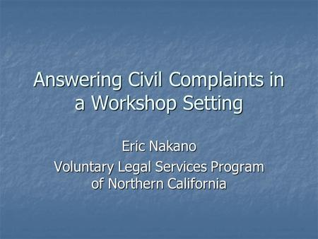 Answering Civil Complaints in a Workshop Setting Eric Nakano Voluntary Legal Services Program of Northern California.