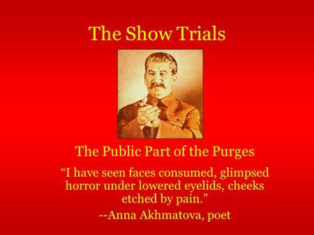 "The Show Trials ""I have seen faces consumed, glimpsed horror under lowered eyelids, cheeks etched by pain."" --Anna Akhmatova, poet The Public Part of the."