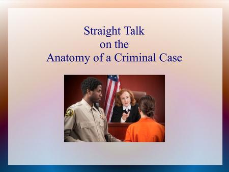 Straight Talk on the Anatomy of a Criminal Case. 3 Types of Criminal Cases Civil Infraction  Lowest Severity  City ordinances  Traffic violations 