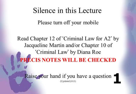 Silence in this Lecture Please turn off your mobile Read Chapter 12 of 'Criminal Law for A2' by Jacqueline Martin and/or Chapter 10 of 'Criminal Law' by.