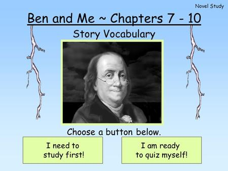 Ben and Me ~ Chapters 7 - 10 Story Vocabulary I need to study first! I am ready to quiz myself! Choose a button below. Novel Study.