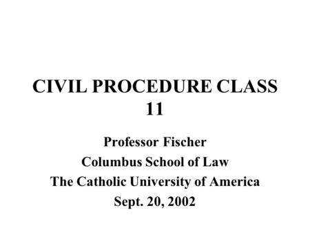 CIVIL PROCEDURE CLASS 11 Professor Fischer Columbus School of Law The Catholic University of America Sept. 20, 2002.
