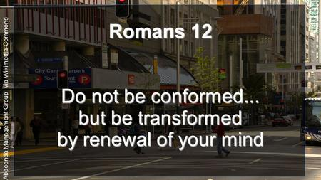 By Abaconda Management Group via Wikimedia Commons Romans 12 Do not be conformed... but be transformed by renewal of your mind.