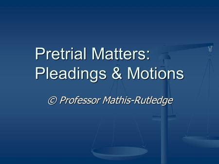 Pretrial Matters: Pleadings & Motions © Professor Mathis-Rutledge.