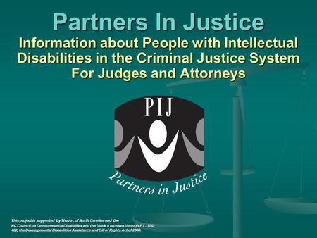 Partners In Justice Information about People with Intellectual Disabilities in the Criminal Justice System For Judges and Attorneys Information about People.
