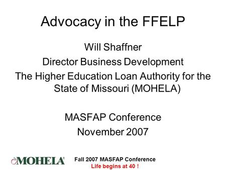 ® Fall 2007 MASFAP Conference Life begins at 40 ! Advocacy in the FFELP Will Shaffner Director Business Development The Higher Education Loan Authority.