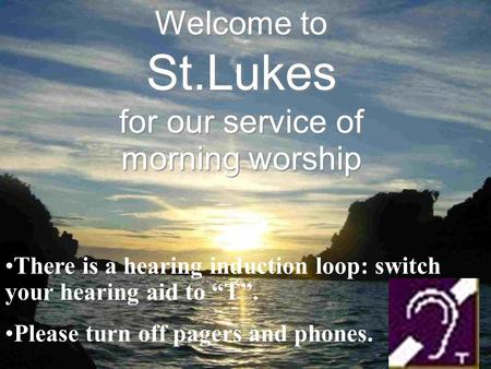"Welcome to St.Lukes for our service of morning worship There is a hearing induction loop: switch your hearing aid to ""T"". Please turn off pagers and phones."