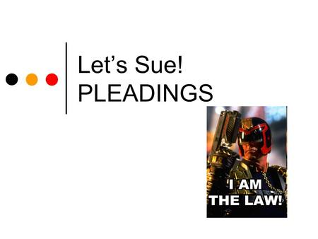 Let's Sue! PLEADINGS. Civil Litigation I Today's Objectives You will learn: The general requirements for all pleadings What rules apply for filing and.