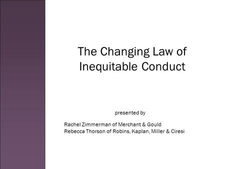 The Changing Law of Inequitable Conduct Rachel Zimmerman of Merchant & Gould Rebecca Thorson of Robins, Kaplan, Miller & Ciresi presented by.