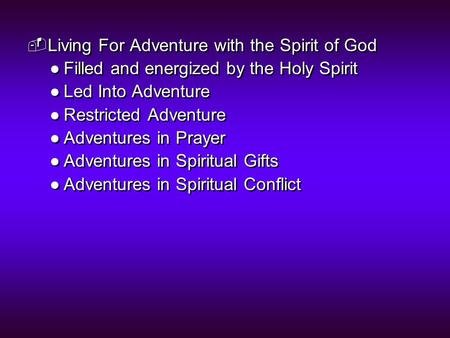  Living For Adventure with the Spirit of God ●Filled and energized by the Holy Spirit ●Led Into Adventure ●Restricted Adventure ●Adventures in Prayer.