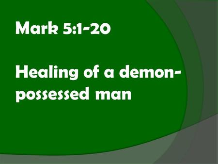 "Mark 5:1-20 Healing of a demon- possessed man. Mark 5:1-20 ""They went across the lake to the region of the Gerasenes. When Jesus got out of the boat,"