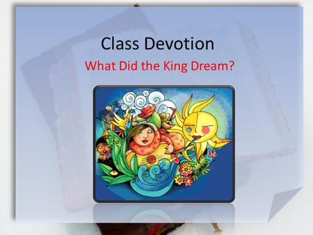Class Devotion What Did the King Dream?. Daniel 2:17-23 (NIV) Then Daniel returned to his house and explained the matter to his friends Hananiah, Mishael.