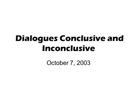 Dialogues Conclusive and Inconclusive October 7, 2003.