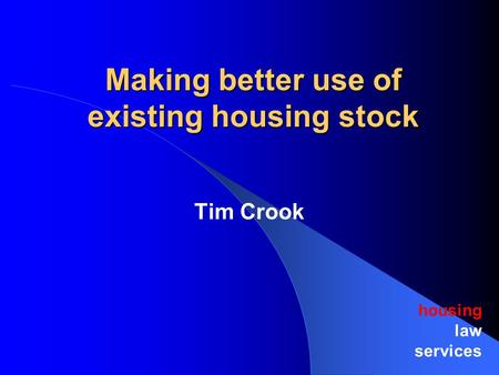 Making better use of existing housing stock housing law services Tim Crook.
