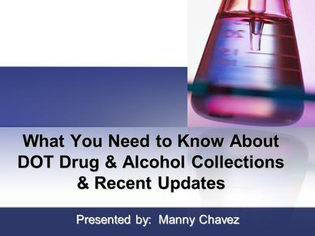 What You Need to Know About DOT Drug & Alcohol Collections & Recent Updates Presented by: Manny Chavez.