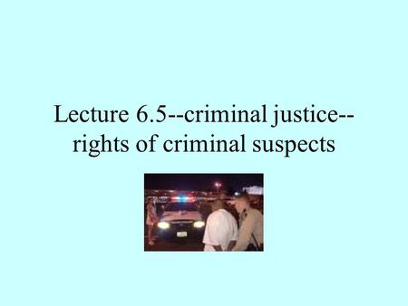 Lecture 6.5--criminal justice-- rights of criminal suspects.