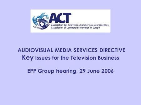 AUDIOVISUAL MEDIA SERVICES DIRECTIVE Key Issues for the Television Business EPP Group hearing, 29 June 2006.