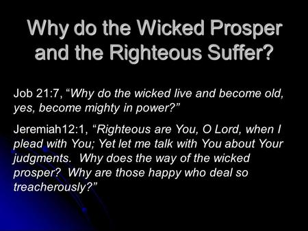 "Why do the Wicked Prosper and the Righteous Suffer? Job 21:7, ""Why do the wicked live and become old, yes, become mighty in power?"" Jeremiah12:1, ""Righteous."