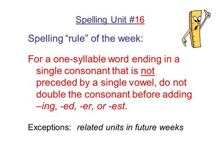 "Spelling Unit #16 Spelling ""rule"" of the week: For a one-syllable word ending in a single consonant that is not preceded by a single vowel, do not double."