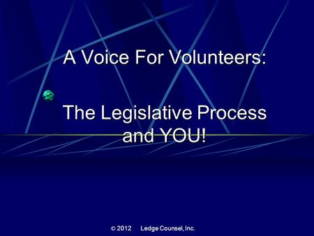 A Voice For Volunteers: The Legislative Process and YOU! © 2012 Ledge Counsel, Inc.