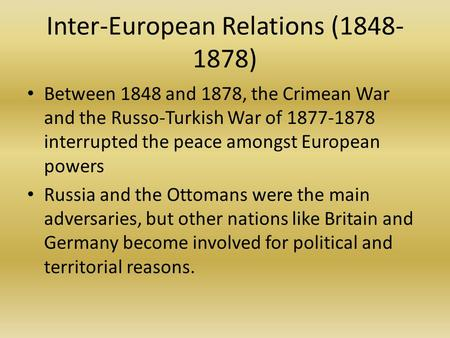 Inter-European Relations (1848- 1878) Between 1848 and 1878, the Crimean War and the Russo-Turkish War of 1877-1878 interrupted the peace amongst European.