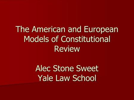 The American and European Models of Constitutional Review Alec Stone Sweet Yale Law School.