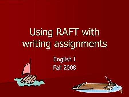 Using RAFT with writing assignments English I Fall 2008.