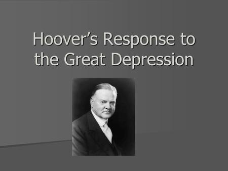 Hoover's Response to the Great Depression. Herbert Hoover's Biography Supported Laissez Faire government Supported Laissez Faire government Very Intelligent.