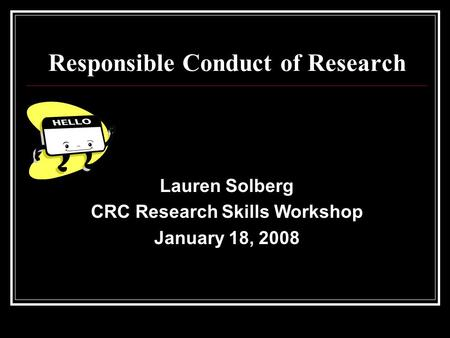 Responsible Conduct of Research Lauren Solberg CRC Research Skills Workshop January 18, 2008.