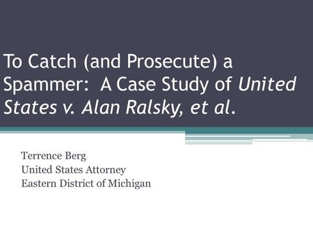 To Catch (and Prosecute) a Spammer: A Case Study of United States v. Alan Ralsky, et al. Terrence Berg United States Attorney Eastern District of Michigan.