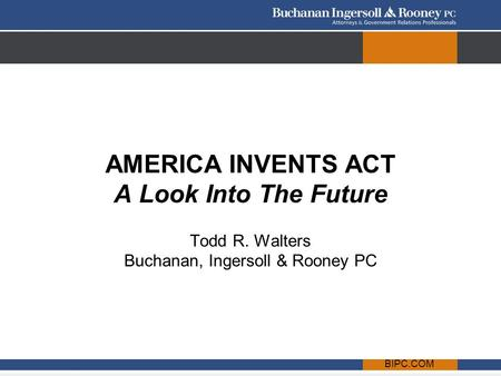 BIPC.COM AMERICA INVENTS ACT A Look Into The Future Todd R. Walters Buchanan, Ingersoll & Rooney PC.