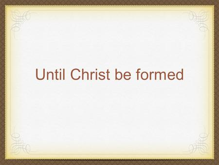 Until Christ be formed. Galatians 4:12-22 (New International Version) 12I plead with you, brothers, become like me, for I became like you. You have done.