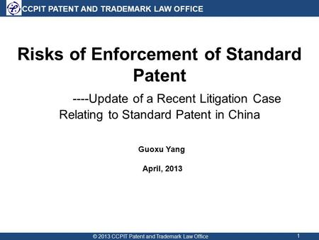 CCPIT PATENT AND TRADEMARK LAW OFFICE 1 Risks of Enforcement of Standard Patent ----Update of a Recent Litigation Case Relating to Standard Patent in China.