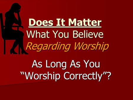 "Does It Matter What You Believe As Long As You ""Worship Correctly""? Regarding Worship."