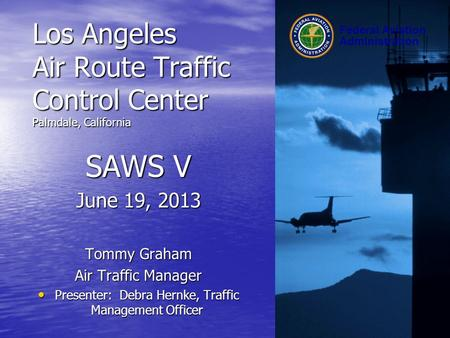 Federal Aviation Administration Los Angeles Air Route Traffic Control Center Palmdale, California SAWS V June 19, 2013 Tommy Graham Air Traffic Manager.