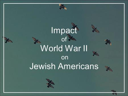 Impact of World War II on Jewish Americans. Introduction Jewish Americans, like all Americans, made sacrifices such as recycling metal, preserving food,