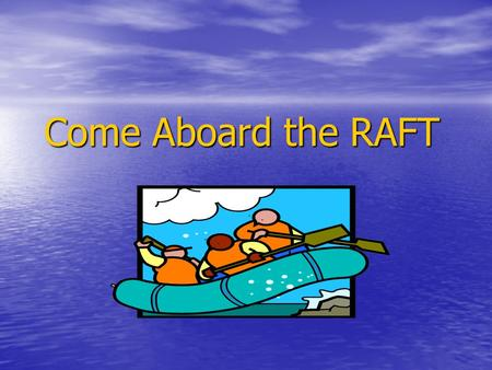 Come Aboard the RAFT. What is a RAFT assignment? (Santa, 1988) R = Role of the writer – Is he/she a reporter, observer, or eyewitness? A = Audience –
