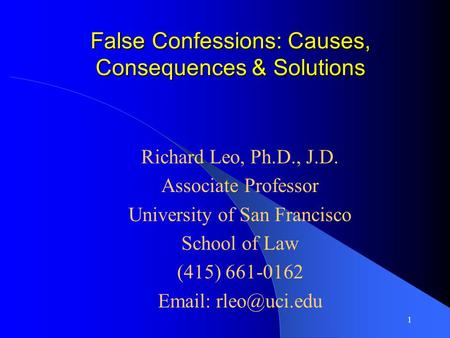 1 False Confessions: Causes, Consequences & Solutions Richard Leo, Ph.D., J.D. Associate Professor University of San Francisco School of Law (415) 661-0162.