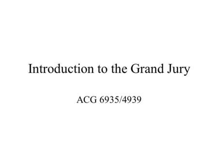 Introduction to the Grand Jury ACG 6935/4939. What in the world is a Grand Jury.