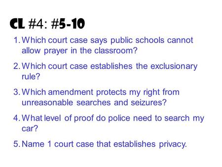 CL #4: # 5-10 1.Which court case says public schools cannot allow prayer in the classroom? 2.Which court case establishes the exclusionary rule? 3.Which.