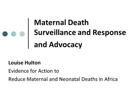 Maternal Death Surveillance and Response and Advocacy Louise Hulton Evidence for Action to Reduce Maternal and Neonatal Deaths in Africa.