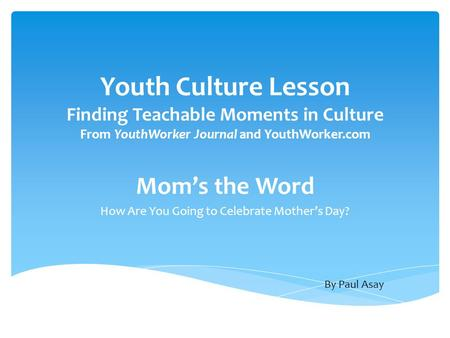 Youth Culture Lesson Finding Teachable Moments in Culture From YouthWorker Journal and YouthWorker.com Mom's the Word How Are You Going to Celebrate Mother's.