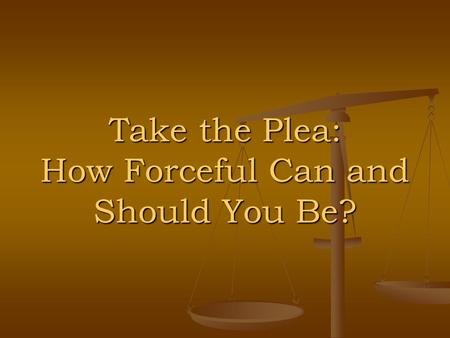Take the Plea: How Forceful Can and Should You Be?