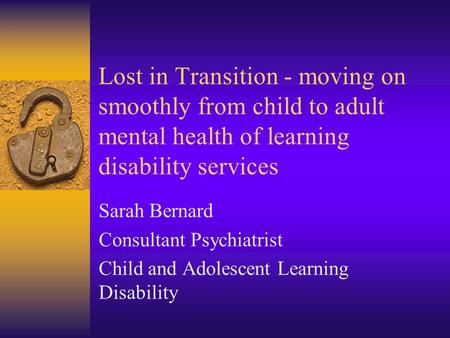 Lost in Transition - moving on smoothly from child to adult mental health of learning disability services Sarah Bernard Consultant Psychiatrist Child and.