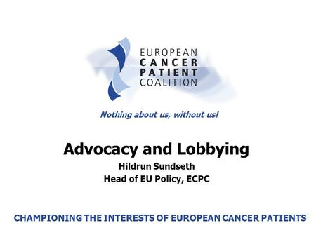 Second Cancer Patient Summit – Warsaw, 26-27 November 2005 Hildrun Sundseth, Head of EU Policy Nothing about us, without us! CHAMPIONING THE INTERESTS.