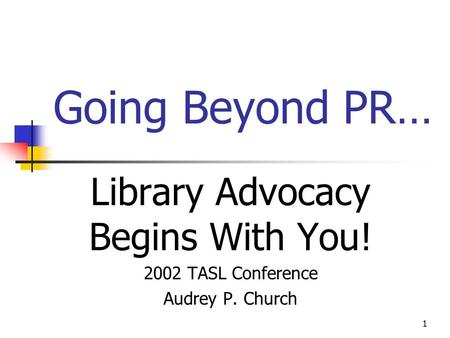 1 Going Beyond PR… Library Advocacy Begins With You! 2002 TASL Conference Audrey P. Church.