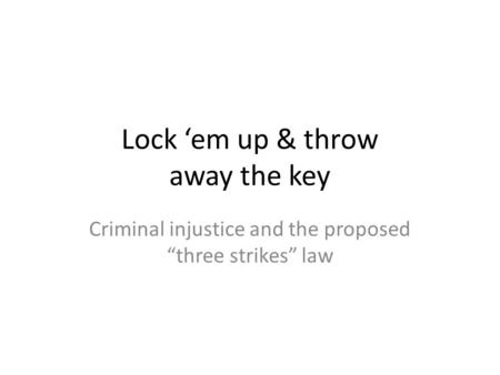 "Lock 'em up & throw away the key Criminal injustice and the proposed ""three strikes"" law."
