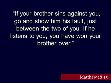 """If your brother sins against you, go and show him his fault, just between the two of you. If he listens to you, you have won your brother over."" Matthew."