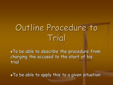 Outline Procedure to Trial To be able to describe the procedure from charging the accused to the start of his trial To be able to describe the procedure.
